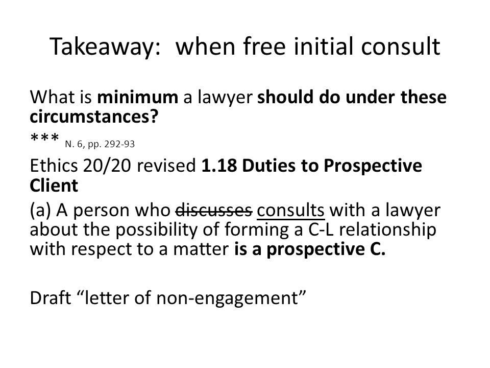Takeaway: when free initial consult What is minimum a lawyer should do under these circumstances? *** N. 6, pp. 292-93 Ethics 20/20 revised 1.18 Dutie