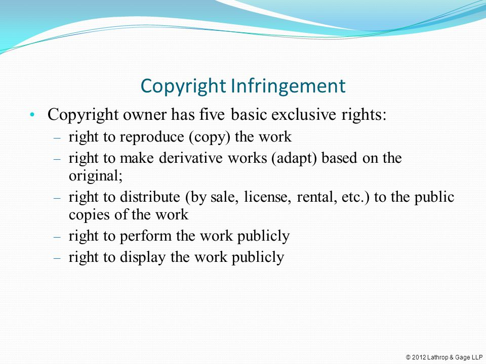 © 2012 Lathrop & Gage LLP Copyright Infringement Copyright owner has five basic exclusive rights: – right to reproduce (copy) the work – right to make