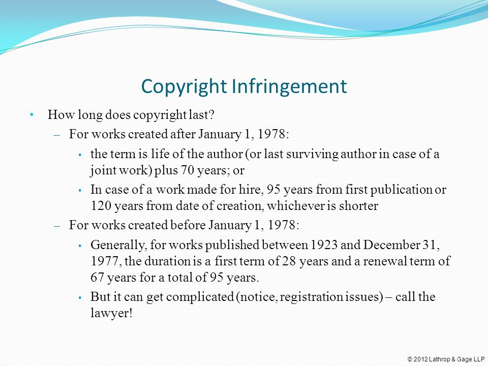 © 2012 Lathrop & Gage LLP Copyright Infringement How long does copyright last? – For works created after January 1, 1978: the term is life of the auth