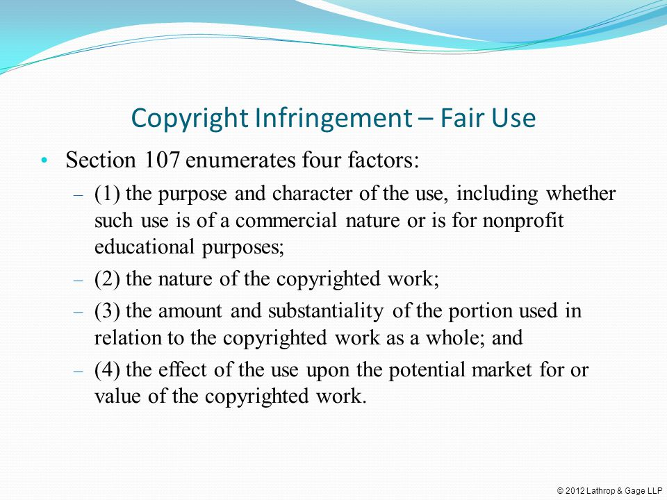 © 2012 Lathrop & Gage LLP Copyright Infringement – Fair Use Section 107 enumerates four factors: – (1) the purpose and character of the use, including whether such use is of a commercial nature or is for nonprofit educational purposes; – (2) the nature of the copyrighted work; – (3) the amount and substantiality of the portion used in relation to the copyrighted work as a whole; and – (4) the effect of the use upon the potential market for or value of the copyrighted work.