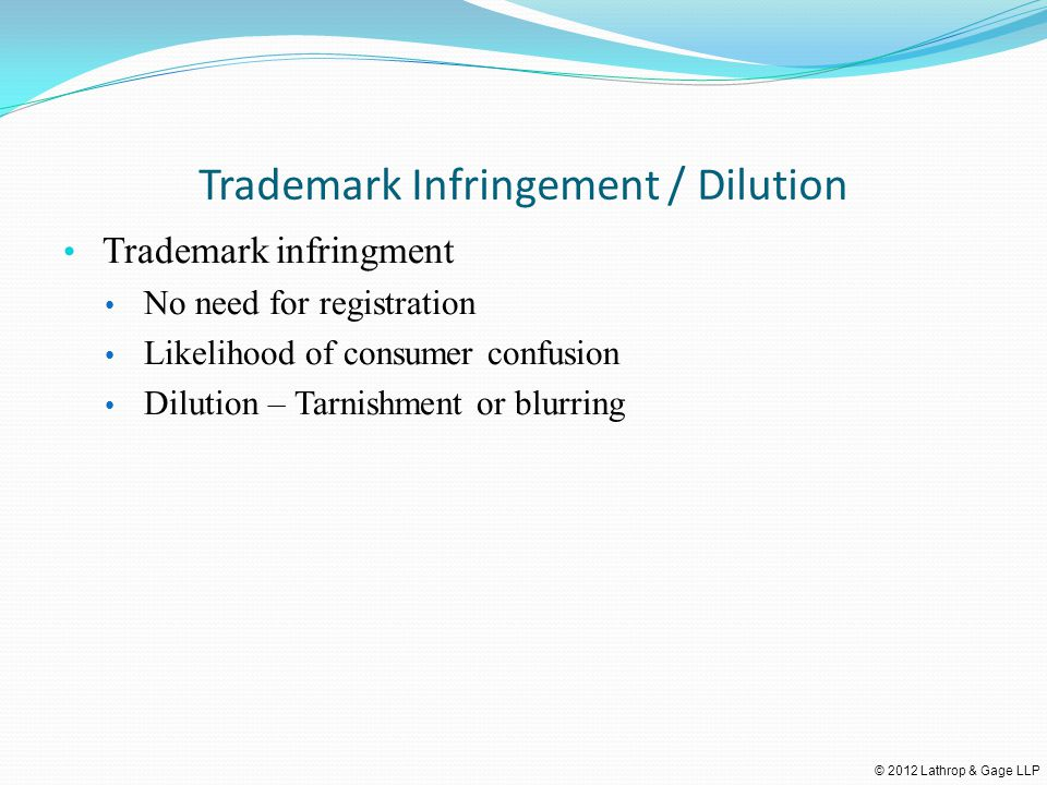 © 2012 Lathrop & Gage LLP Trademark Infringement / Dilution Trademark infringment No need for registration Likelihood of consumer confusion Dilution – Tarnishment or blurring
