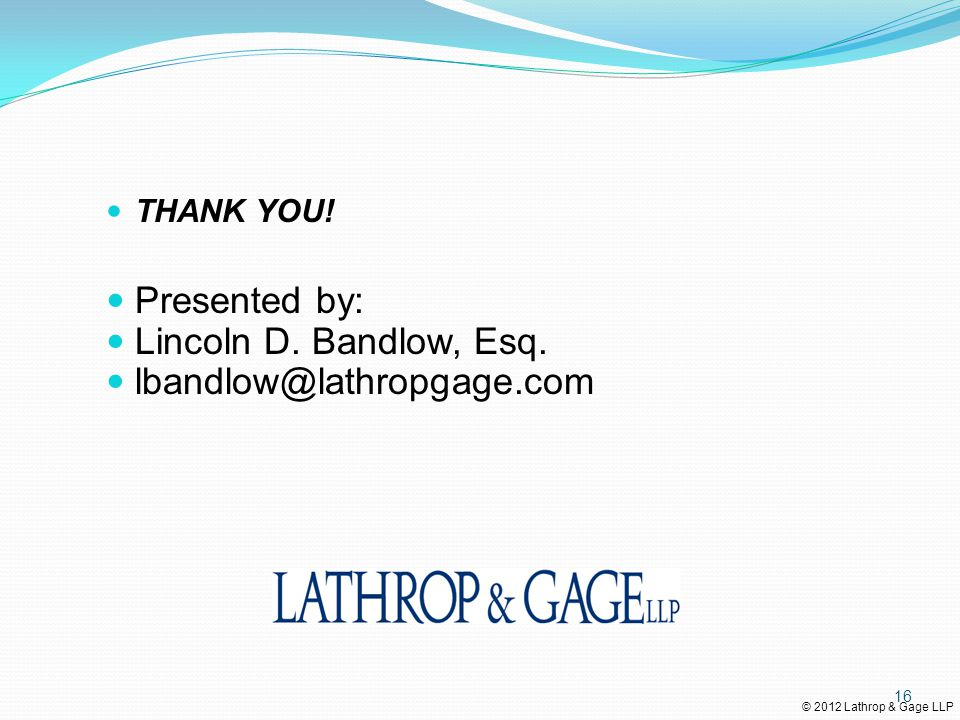 © 2012 Lathrop & Gage LLP THANK YOU! Presented by: Lincoln D. Bandlow, Esq. lbandlow@lathropgage.com 16