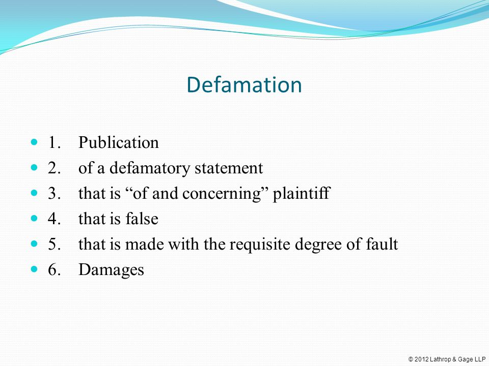 © 2012 Lathrop & Gage LLP Defamation 1.Publication 2.of a defamatory statement 3.that is of and concerning plaintiff 4.that is false 5.that is made with the requisite degree of fault 6.Damages