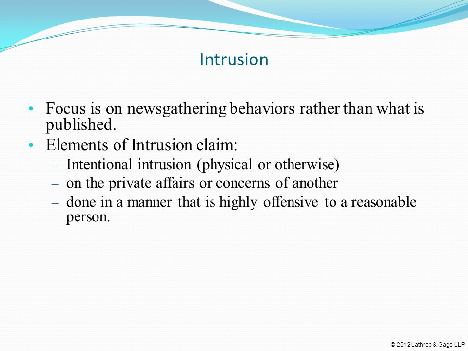 © 2012 Lathrop & Gage LLP Intrusion Focus is on newsgathering behaviors rather than what is published. Elements of Intrusion claim: – Intentional intr