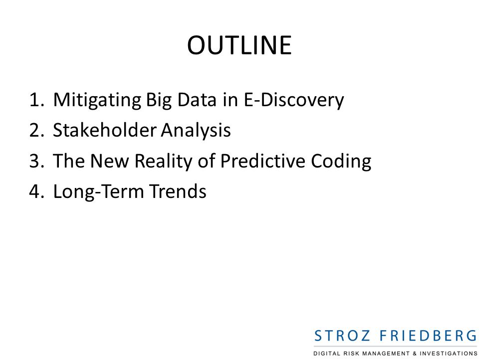OUTLINE 1.Mitigating Big Data in E-Discovery 2.Stakeholder Analysis 3.The New Reality of Predictive Coding 4.Long-Term Trends