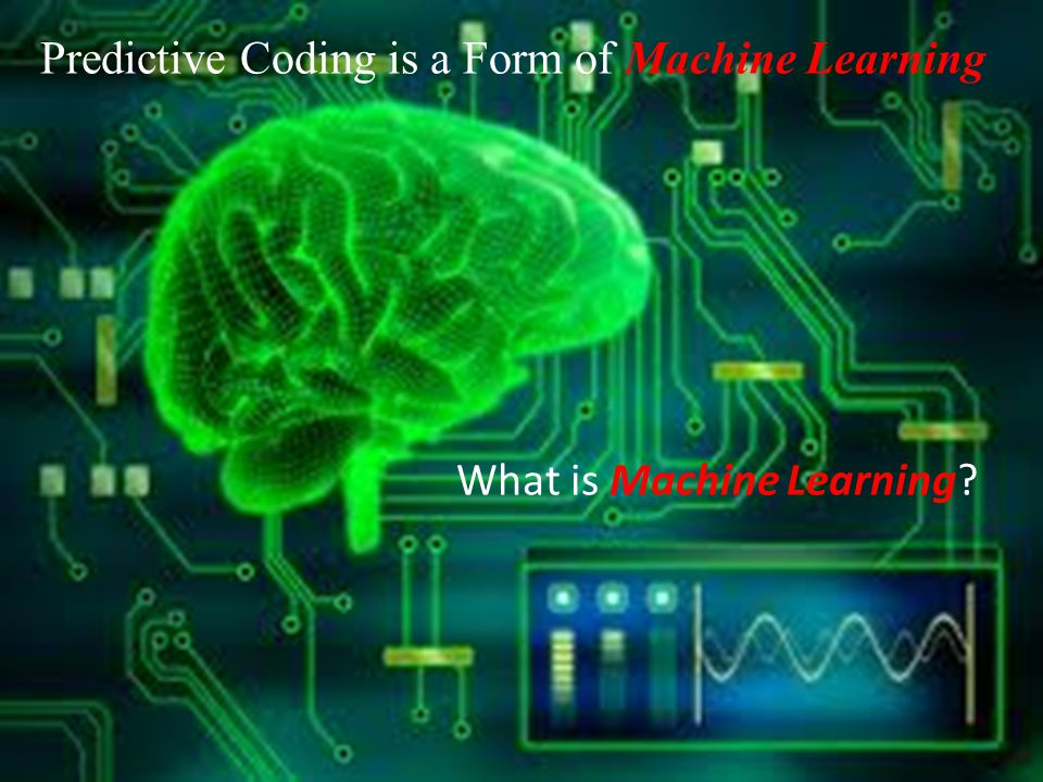 Predictive Coding is a Form of Machine Learning What is Machine Learning?