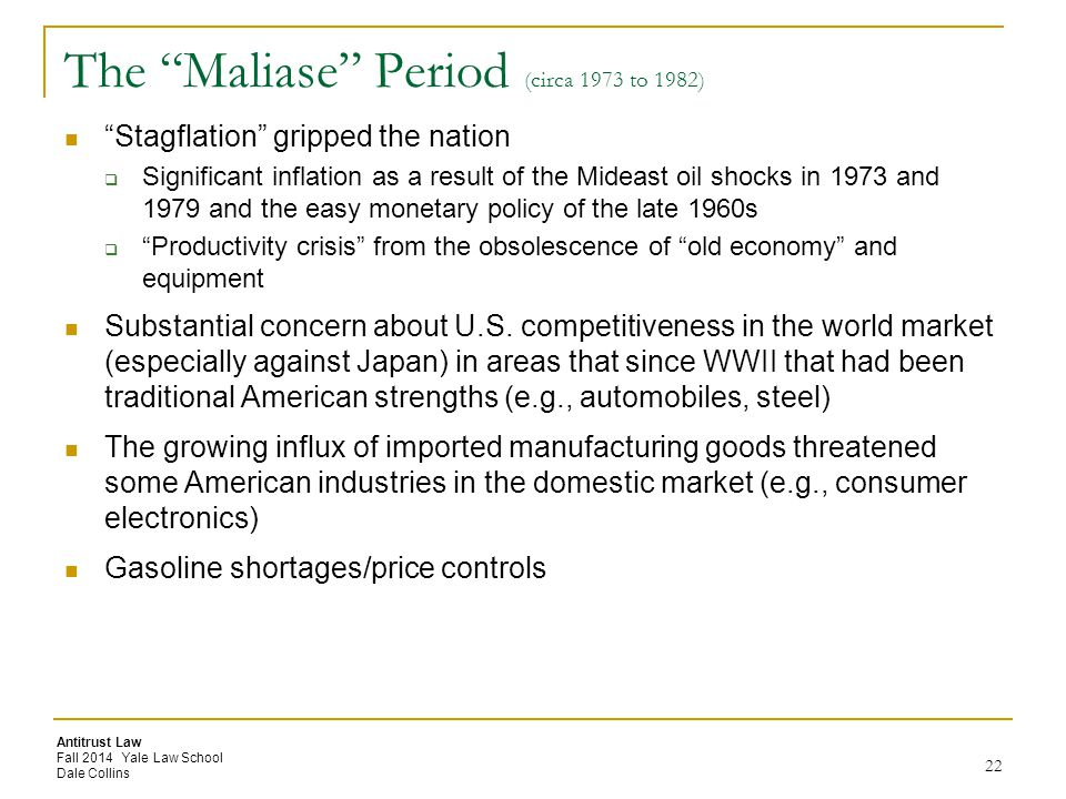 Antitrust Law Fall 2014 Yale Law School Dale Collins The Maliase Period (circa 1973 to 1982) Stagflation gripped the nation  Significant inflation as a result of the Mideast oil shocks in 1973 and 1979 and the easy monetary policy of the late 1960s  Productivity crisis from the obsolescence of old economy and equipment Substantial concern about U.S.