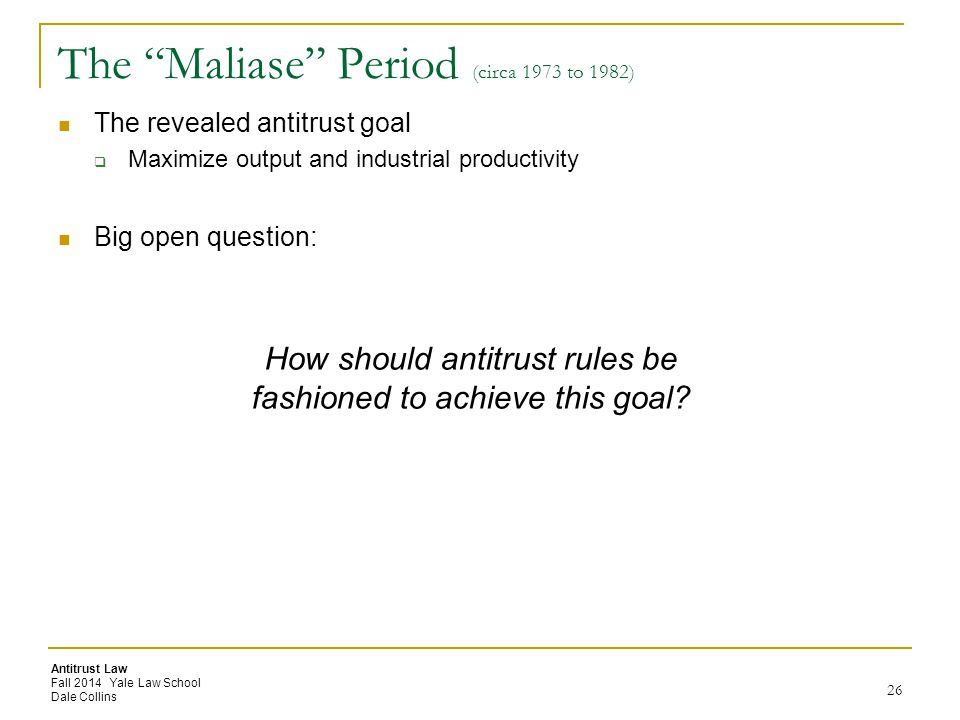 Antitrust Law Fall 2014 Yale Law School Dale Collins The Maliase Period (circa 1973 to 1982) The revealed antitrust goal  Maximize output and industrial productivity Big open question: 26 How should antitrust rules be fashioned to achieve this goal?