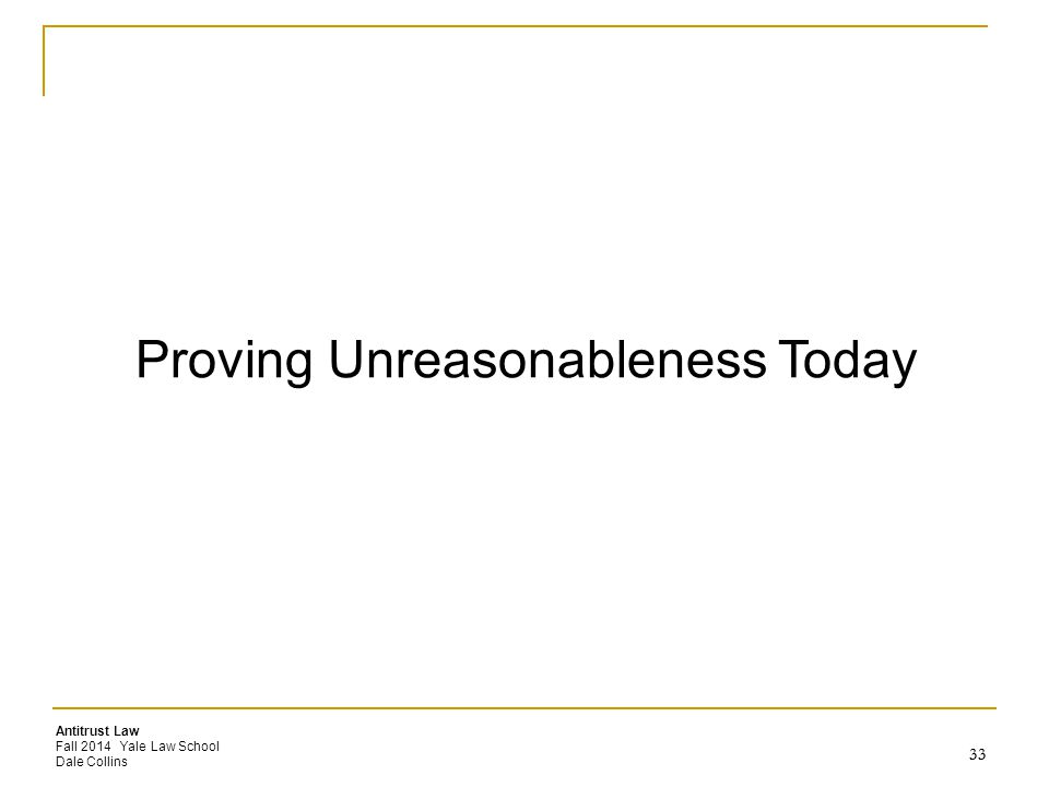 Antitrust Law Fall 2014 Yale Law School Dale Collins Proving Unreasonableness Today 33