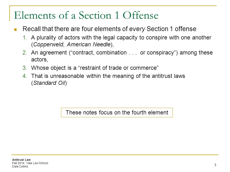 Antitrust Law Fall 2014 Yale Law School Dale Collins 5 Elements of a Section 1 Offense Recall that there are four elements of every Section 1 offense 1.A plurality of actors with the legal capacity to conspire with one another (Copperweld, American Needle), 2.An agreement ( contract, combination...
