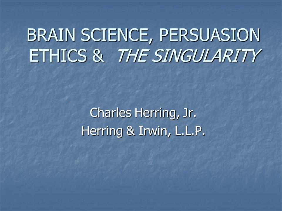 BRAIN SCIENCE, PERSUASION ETHICS & THE SINGULARITY Charles Herring, Jr. Herring & Irwin, L.L.P.
