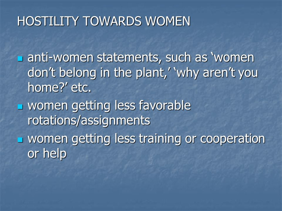 HOSTILITY TOWARDS WOMEN anti-women statements, such as 'women don't belong in the plant,' 'why aren't you home?' etc.