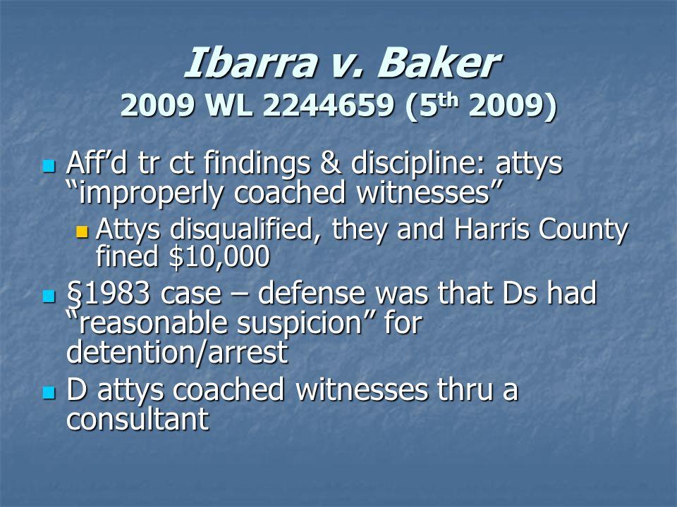 "Ibarra v. Baker 2009 WL 2244659 (5 th 2009) Aff'd tr ct findings & discipline: attys ""improperly coached witnesses"" Aff'd tr ct findings & discipline:"