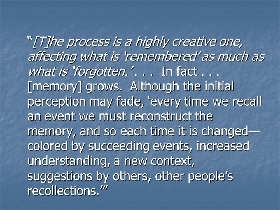[T]he process is a highly creative one, affecting what is 'remembered' as much as what is 'forgotten.'...
