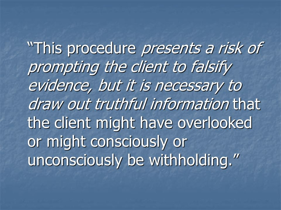 This procedure presents a risk of prompting the client to falsify evidence, but it is necessary to draw out truthful information that the client might have overlooked or might consciously or unconsciously be withholding.