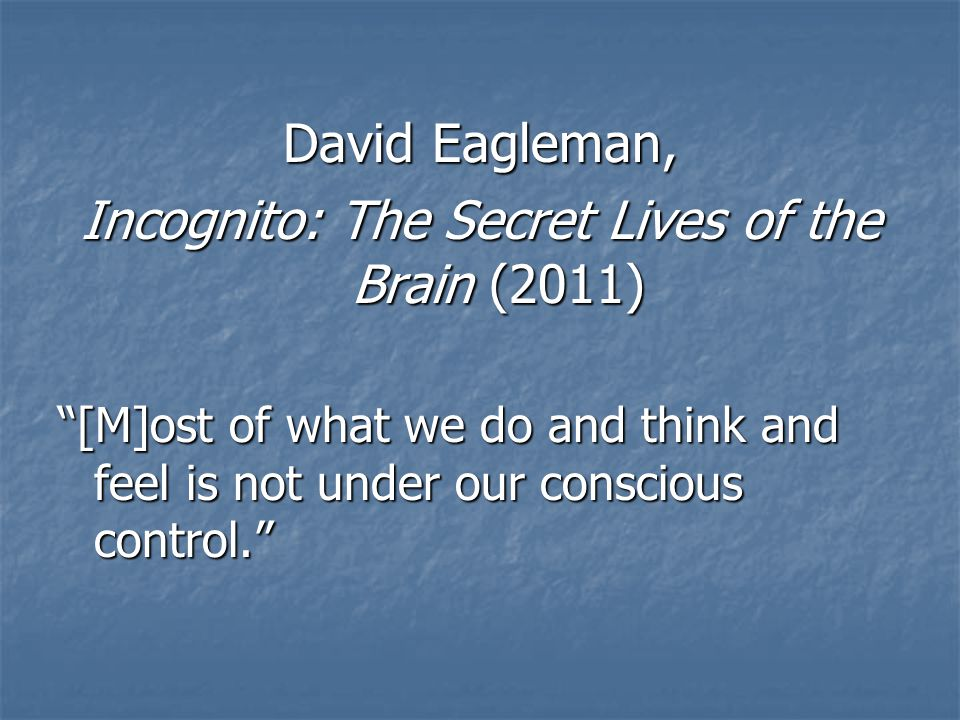 David Eagleman, Incognito: The Secret Lives of the Brain (2011) [M]ost of what we do and think and feel is not under our conscious control.