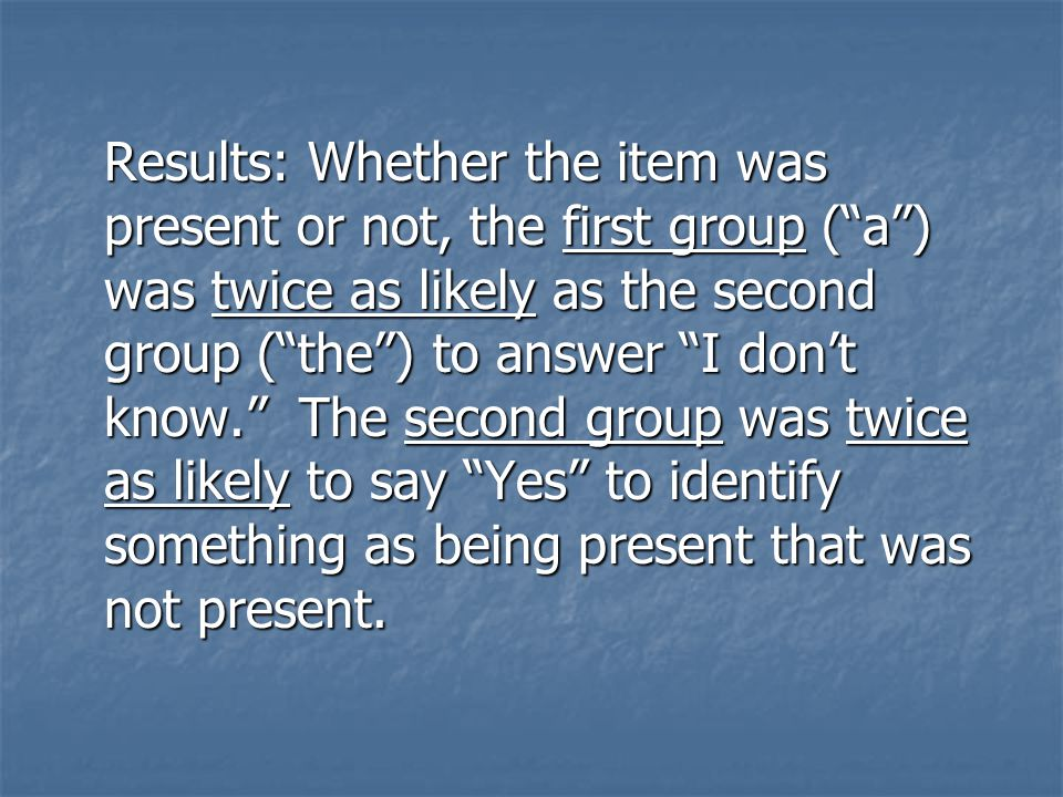 Results: Whether the item was present or not, the first group ( a ) was twice as likely as the second group ( the ) to answer I don't know. The second group was twice as likely to say Yes to identify something as being present that was not present.