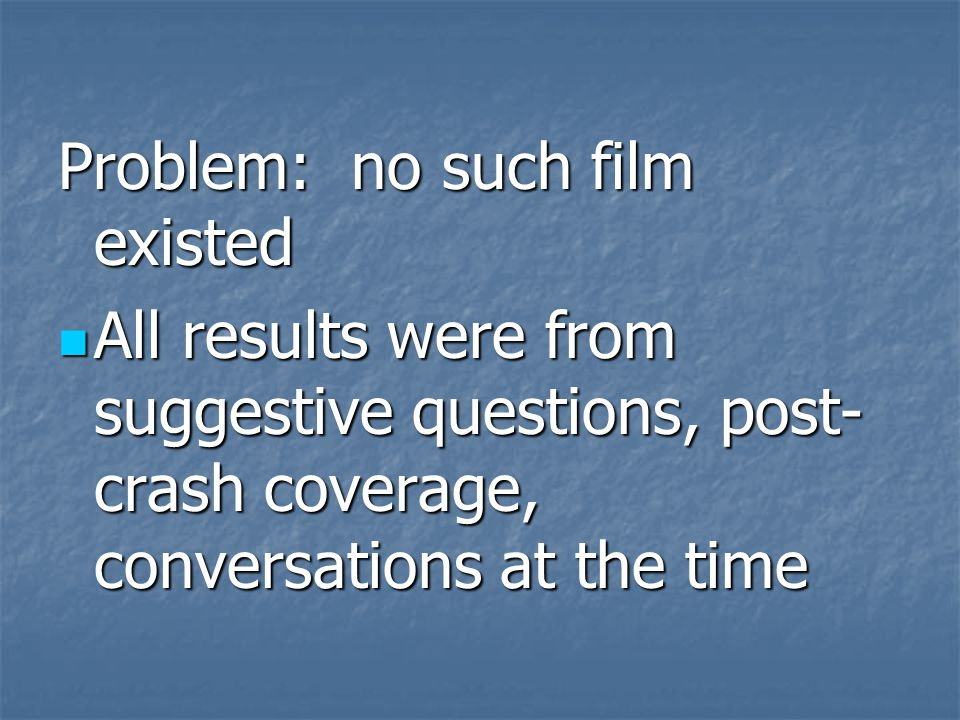 Problem: no such film existed All results were from suggestive questions, post- crash coverage, conversations at the time All results were from suggestive questions, post- crash coverage, conversations at the time
