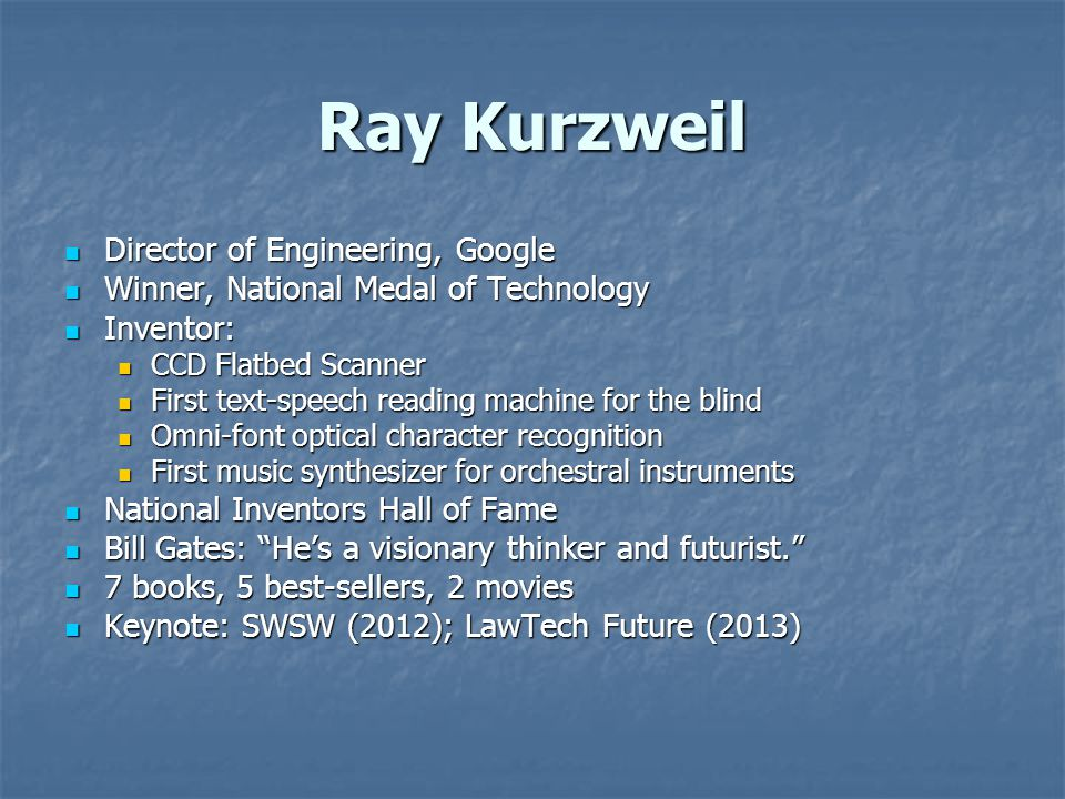Ray Kurzweil Director of Engineering, Google Director of Engineering, Google Winner, National Medal of Technology Winner, National Medal of Technology Inventor: Inventor: CCD Flatbed Scanner CCD Flatbed Scanner First text-speech reading machine for the blind First text-speech reading machine for the blind Omni-font optical character recognition Omni-font optical character recognition First music synthesizer for orchestral instruments First music synthesizer for orchestral instruments National Inventors Hall of Fame National Inventors Hall of Fame Bill Gates: He's a visionary thinker and futurist. Bill Gates: He's a visionary thinker and futurist. 7 books, 5 best-sellers, 2 movies 7 books, 5 best-sellers, 2 movies Keynote: SWSW (2012); LawTech Future (2013) Keynote: SWSW (2012); LawTech Future (2013)