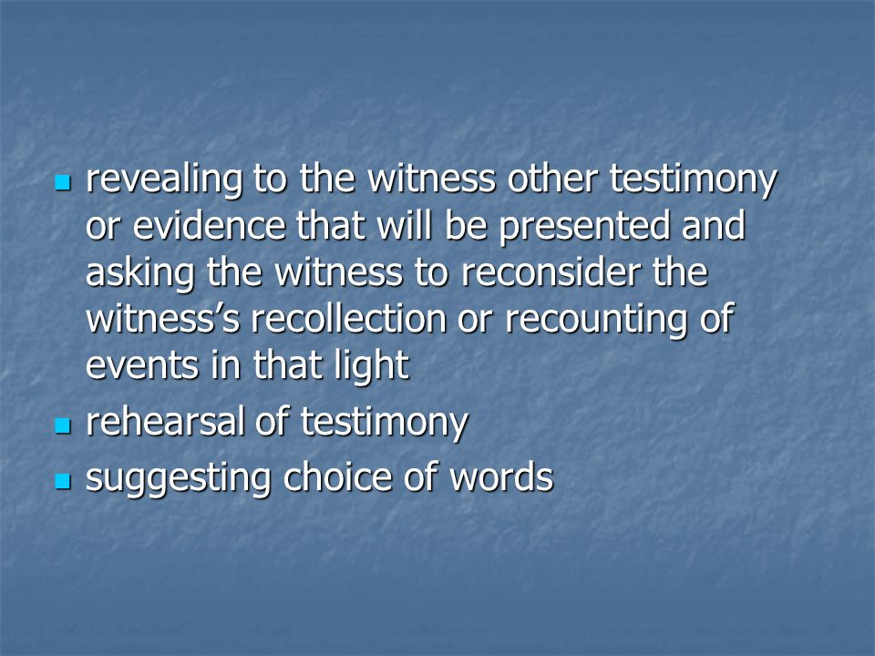 revealing to the witness other testimony or evidence that will be presented and asking the witness to reconsider the witness's recollection or recounting of events in that light revealing to the witness other testimony or evidence that will be presented and asking the witness to reconsider the witness's recollection or recounting of events in that light rehearsal of testimony rehearsal of testimony suggesting choice of words suggesting choice of words