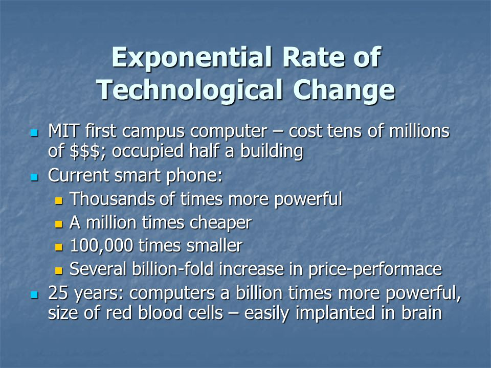 Exponential Rate of Technological Change MIT first campus computer – cost tens of millions of $$$; occupied half a building MIT first campus computer – cost tens of millions of $$$; occupied half a building Current smart phone: Current smart phone: Thousands of times more powerful Thousands of times more powerful A million times cheaper A million times cheaper 100,000 times smaller 100,000 times smaller Several billion-fold increase in price-performace Several billion-fold increase in price-performace 25 years: computers a billion times more powerful, size of red blood cells – easily implanted in brain 25 years: computers a billion times more powerful, size of red blood cells – easily implanted in brain