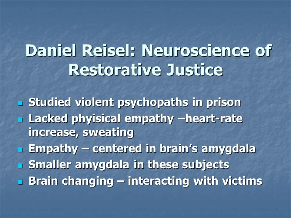 Daniel Reisel: Neuroscience of Restorative Justice Daniel Reisel: Neuroscience of Restorative Justice Studied violent psychopaths in prison Studied violent psychopaths in prison Lacked phyisical empathy –heart-rate increase, sweating Lacked phyisical empathy –heart-rate increase, sweating Empathy – centered in brain's amygdala Empathy – centered in brain's amygdala Smaller amygdala in these subjects Smaller amygdala in these subjects Brain changing – interacting with victims Brain changing – interacting with victims
