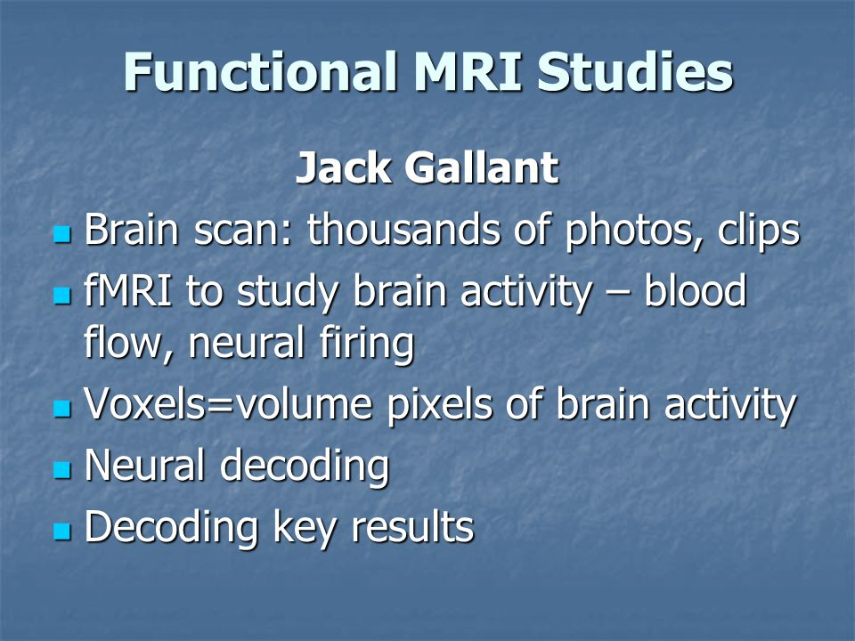 Functional MRI Studies Jack Gallant Brain scan: thousands of photos, clips Brain scan: thousands of photos, clips fMRI to study brain activity – blood flow, neural firing fMRI to study brain activity – blood flow, neural firing Voxels=volume pixels of brain activity Voxels=volume pixels of brain activity Neural decoding Neural decoding Decoding key results Decoding key results