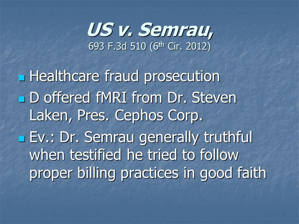 US v. Semrau, 693 F.3d 510 (6 th Cir. 2012) Healthcare fraud prosecution Healthcare fraud prosecution D offered fMRI from Dr. Steven Laken, Pres. Ceph