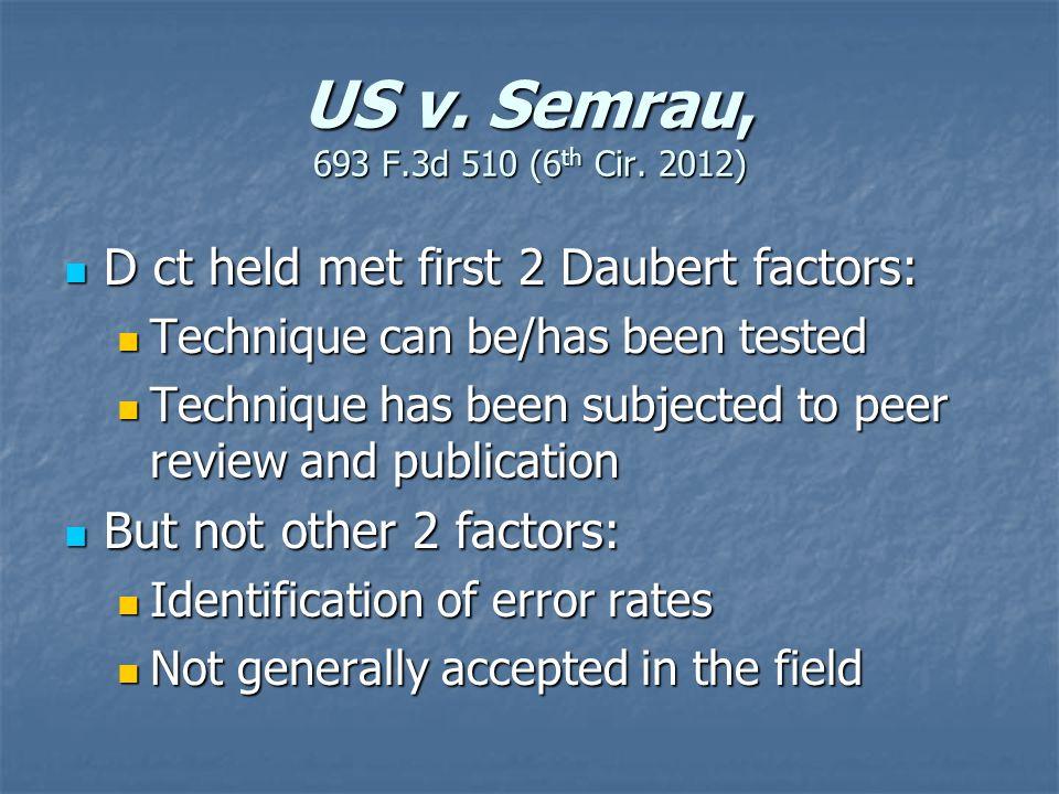 US v. Semrau, 693 F.3d 510 (6 th Cir. 2012) D ct held met first 2 Daubert factors: D ct held met first 2 Daubert factors: Technique can be/has been te