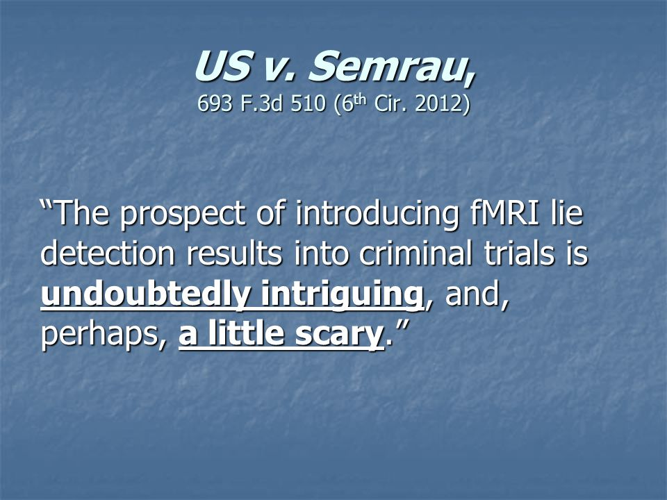 """US v. Semrau, 693 F.3d 510 (6 th Cir. 2012) """"The prospect of introducing fMRI lie detection results into criminal trials is undoubtedly intriguing, an"""