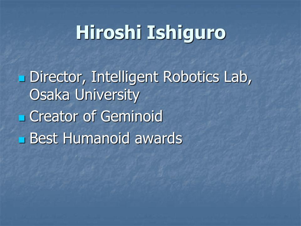 Hiroshi Ishiguro Director, Intelligent Robotics Lab, Osaka University Director, Intelligent Robotics Lab, Osaka University Creator of Geminoid Creator of Geminoid Best Humanoid awards Best Humanoid awards