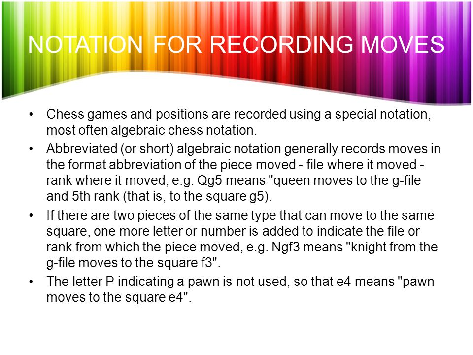 NOTATION FOR RECORDING MOVES Chess games and positions are recorded using a special notation, most often algebraic chess notation.