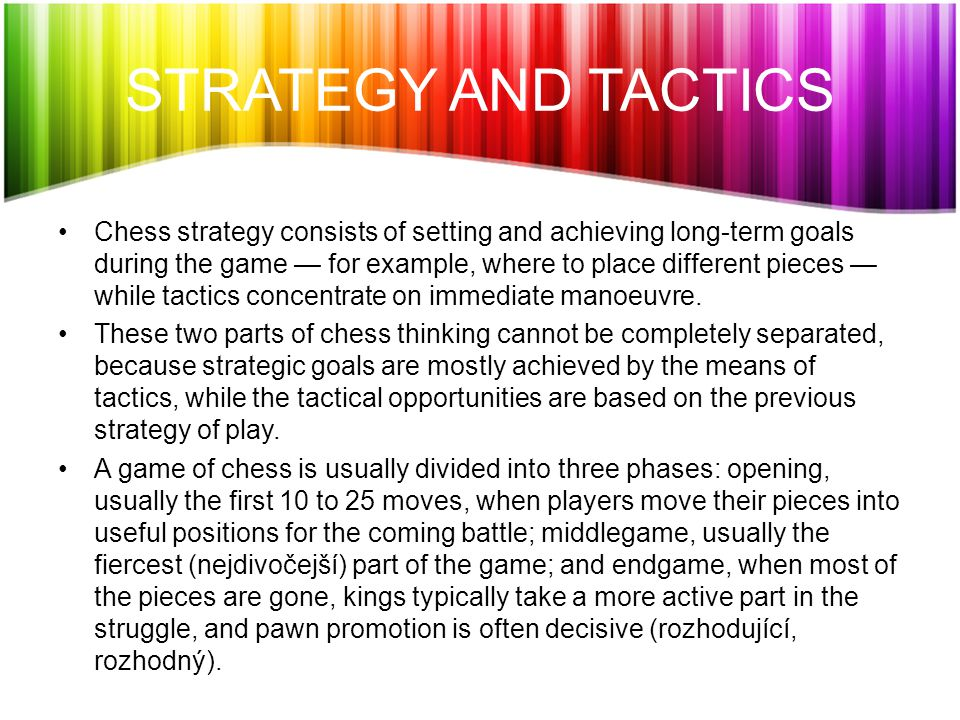 STRATEGY AND TACTICS Chess strategy consists of setting and achieving long-term goals during the game — for example, where to place different pieces — while tactics concentrate on immediate manoeuvre.