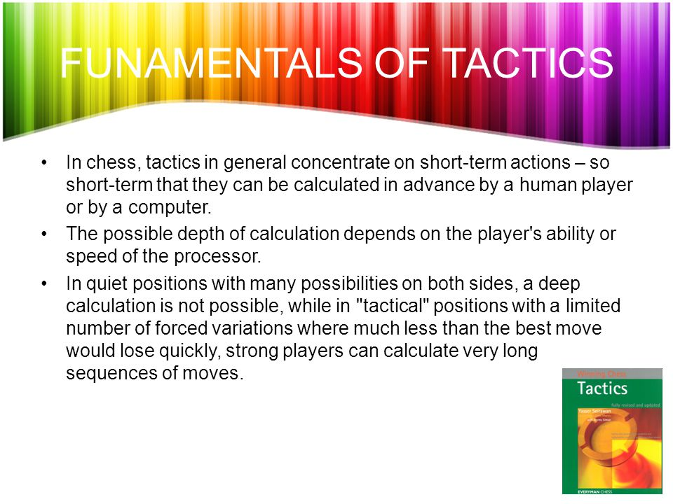 FUNAMENTALS OF TACTICS In chess, tactics in general concentrate on short-term actions – so short-term that they can be calculated in advance by a human player or by a computer.