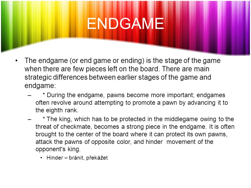 ENDGAME The endgame (or end game or ending) is the stage of the game when there are few pieces left on the board.