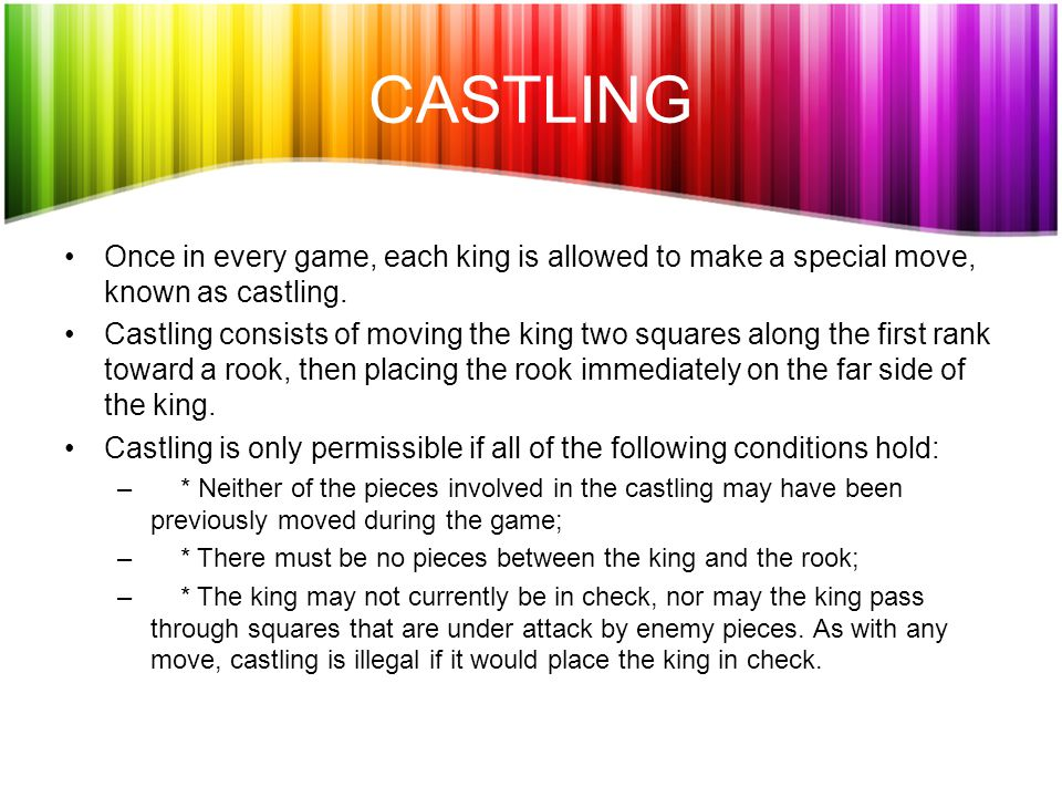 CASTLING Once in every game, each king is allowed to make a special move, known as castling.