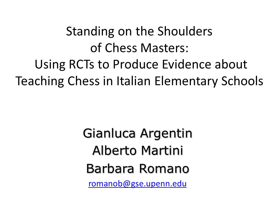 Standing on the Shoulders of Chess Masters: Using RCTs to Produce Evidence about Teaching Chess in Italian Elementary Schools Gianluca Argentin Alberto Martini Barbara Romano romanob@gse.upenn.edu