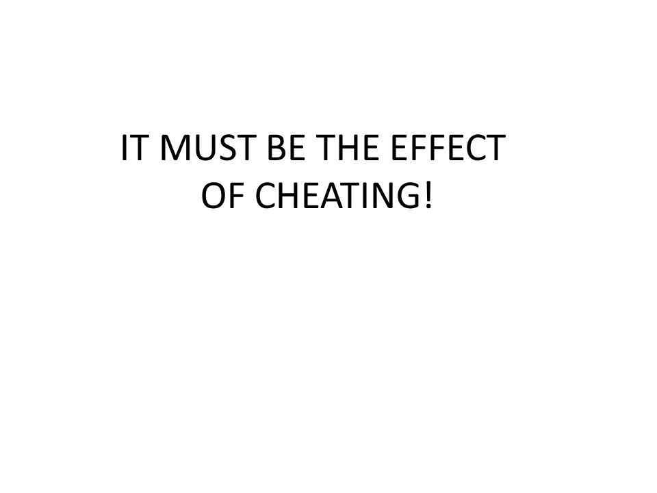 IT MUST BE THE EFFECT OF CHEATING!