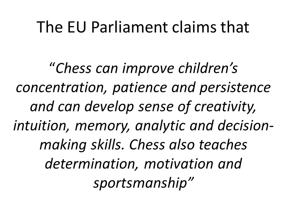 The EU Parliament claims that Chess can improve children's concentration, patience and persistence and can develop sense of creativity, intuition, memory, analytic and decision- making skills.