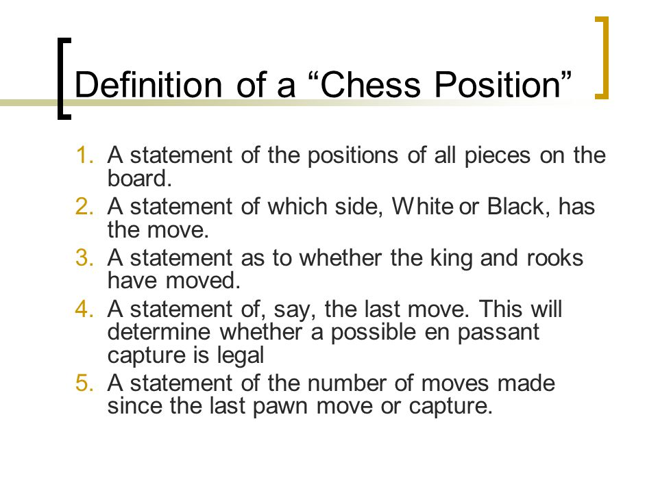 """Definition of a """"Chess Position"""" 1.A statement of the positions of all pieces on the board. 2.A statement of which side, White or Black, has the move."""
