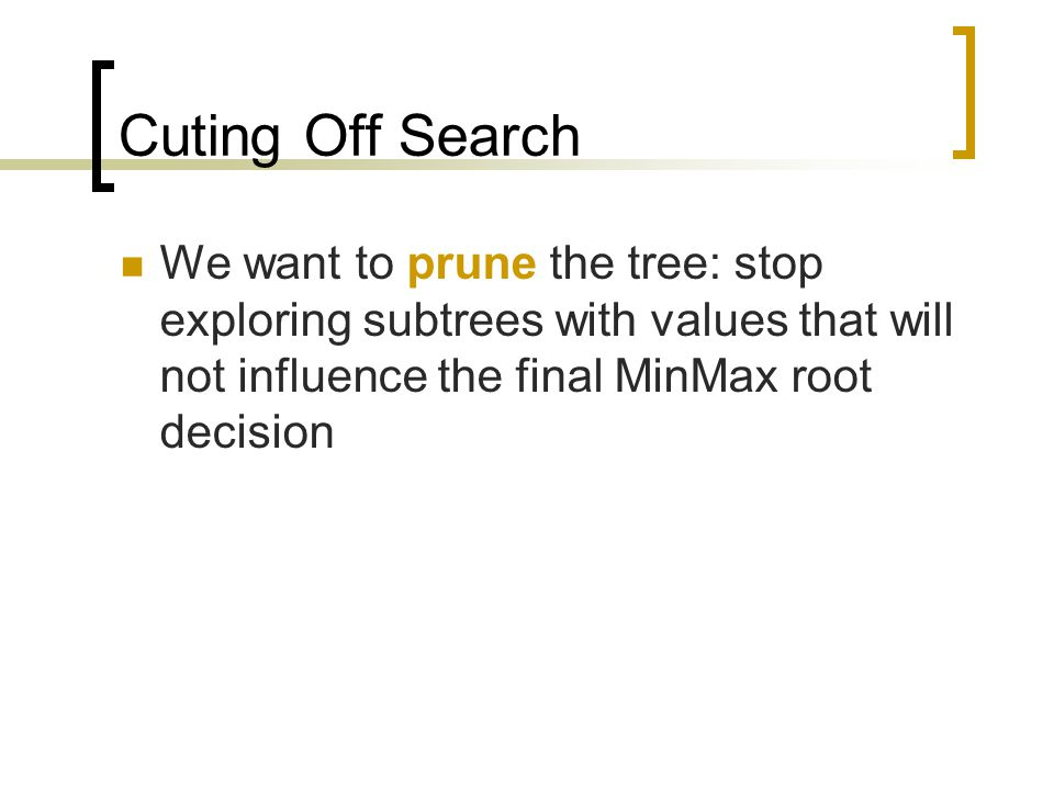 Cuting Off Search We want to prune the tree: stop exploring subtrees with values that will not influence the final MinMax root decision