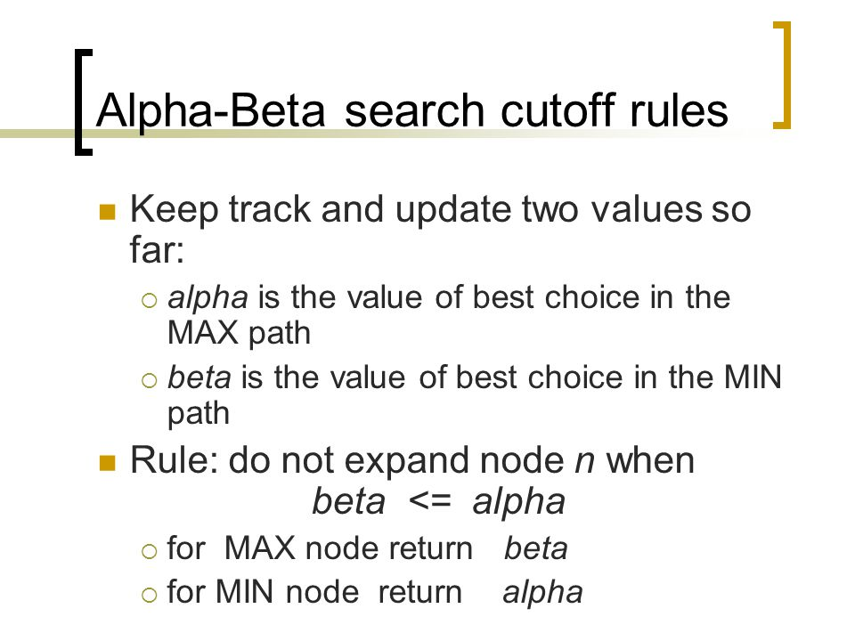 Alpha-Beta search cutoff rules Keep track and update two values so far:  alpha is the value of best choice in the MAX path  beta is the value of bes
