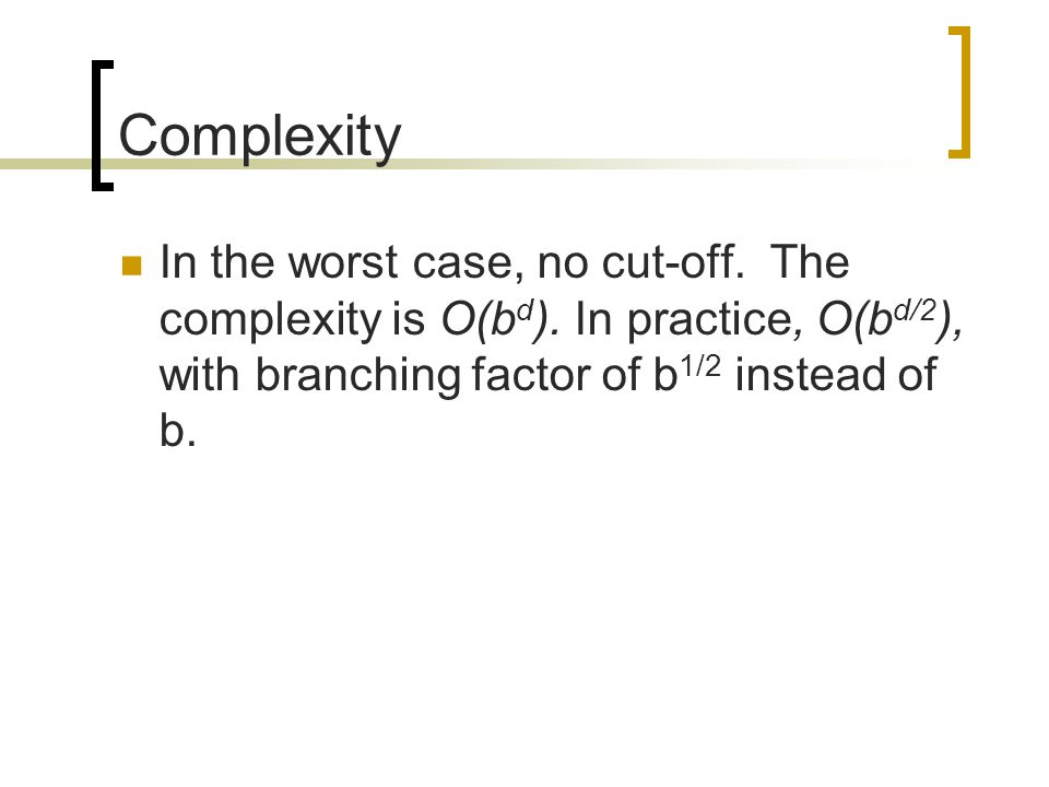 Complexity In the worst case, no cut-off. The complexity is O(b d ). In practice, O(b d/2 ), with branching factor of b 1/2 instead of b.