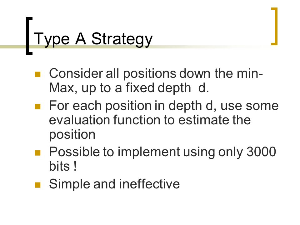 Type A Strategy Consider all positions down the min- Max, up to a fixed depth d. For each position in depth d, use some evaluation function to estimat