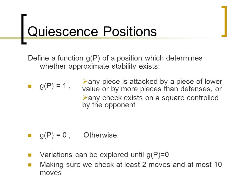 Quiescence Positions Define a function g(P) of a position which determines whether approximate stability exists: g(P) = 1, g(P) = 0, Otherwise. Variat