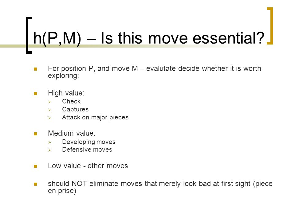 h(P,M) – Is this move essential? For position P, and move M – evalutate decide whether it is worth exploring: High value:  Check  Captures  Attack