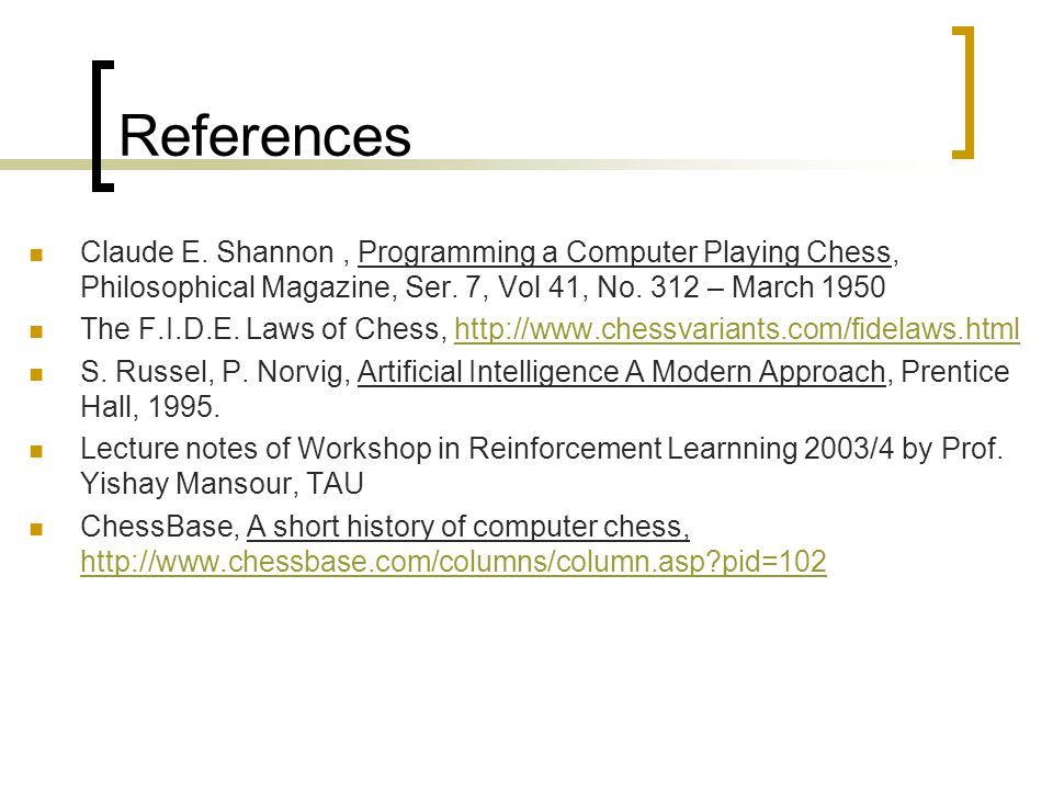 References Claude E. Shannon, Programming a Computer Playing Chess, Philosophical Magazine, Ser. 7, Vol 41, No. 312 – March 1950 The F.I.D.E. Laws of