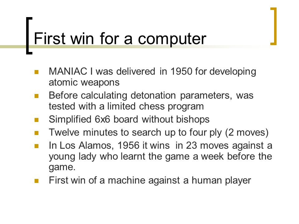 First win for a computer MANIAC I was delivered in 1950 for developing atomic weapons Before calculating detonation parameters, was tested with a limi