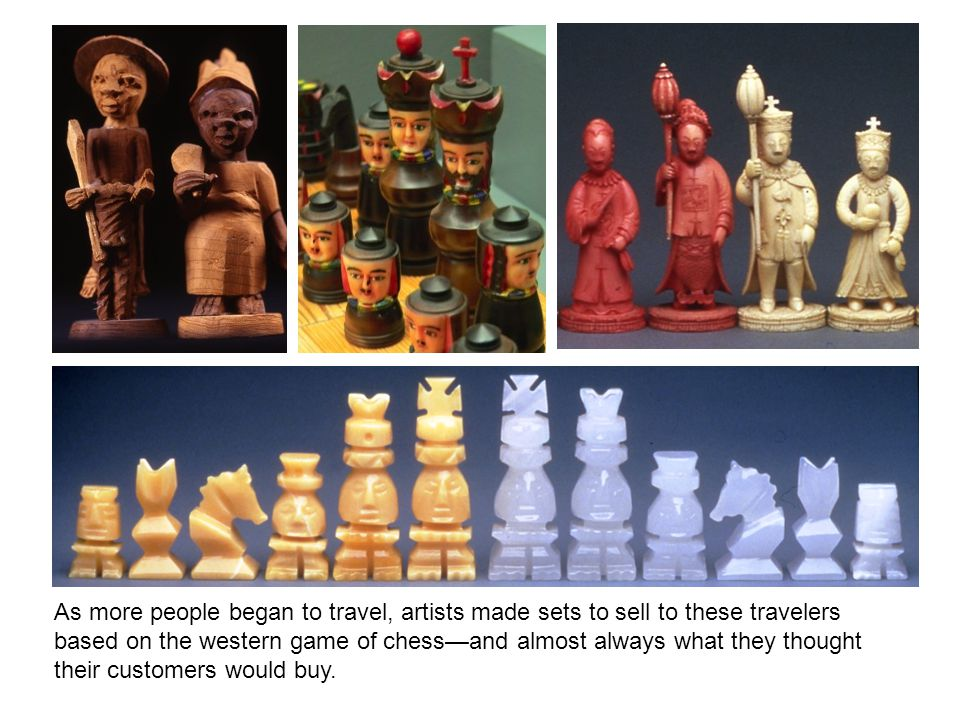 As more people began to travel, artists made sets to sell to these travelers based on the western game of chess—and almost always what they thought th