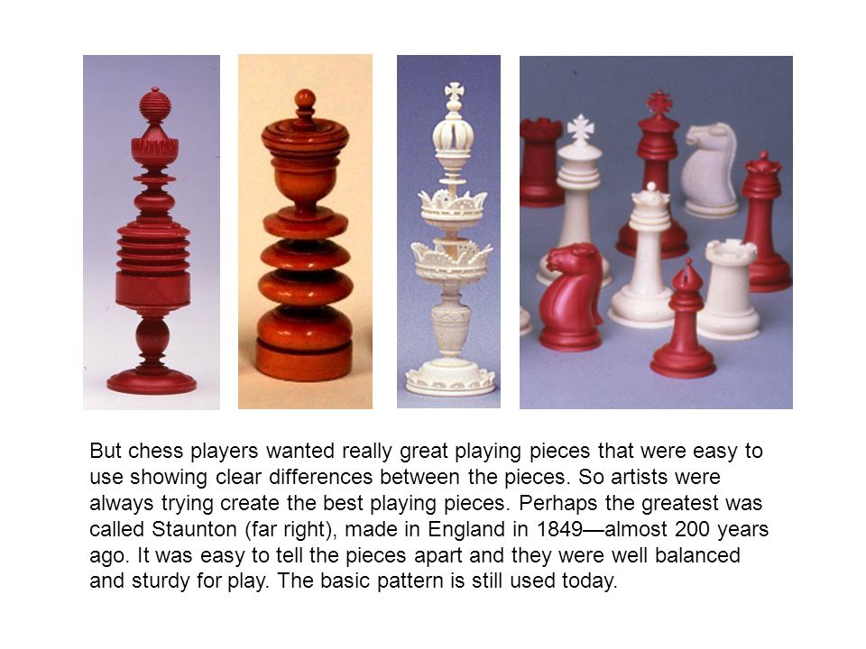 But chess players wanted really great playing pieces that were easy to use showing clear differences between the pieces. So artists were always trying